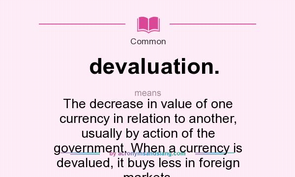 What does devaluation. mean? It stands for The decrease in value of one currency in relation to another, usually by action of the government. When a currency is devalued, it buys less in foreign markets.