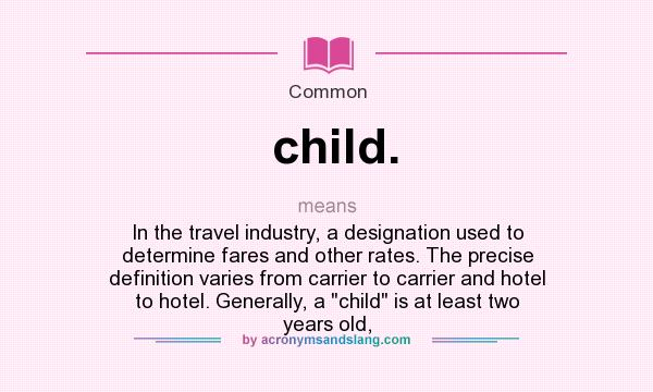 What does child. mean? It stands for In the travel industry, a designation used to determine fares and other rates. The precise definition varies from carrier to carrier and hotel to hotel. Generally, a child is at least two years old,