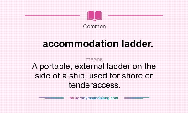 What does accommodation ladder. mean? It stands for A portable, external ladder on the side of a ship, used for shore or tenderaccess.