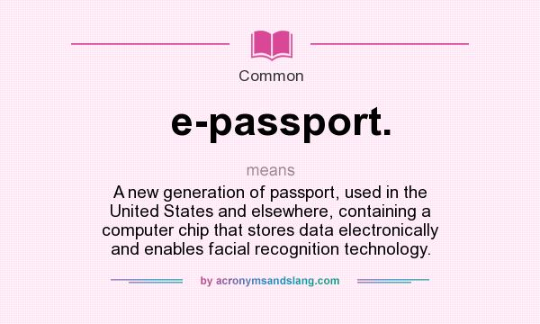 What does e-passport. mean? It stands for A new generation of passport, used in the United States and elsewhere, containing a computer chip that stores data electronically and enables facial recognition technology.