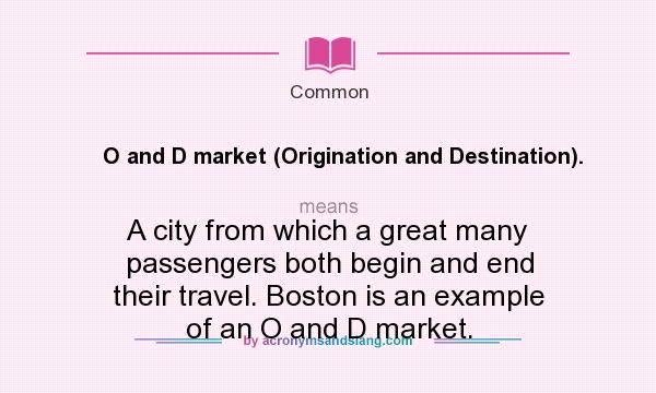 What does O and D market (Origination and Destination). mean? It stands for A city from which a great many passengers both begin and end their travel. Boston is an example of an O and D market.