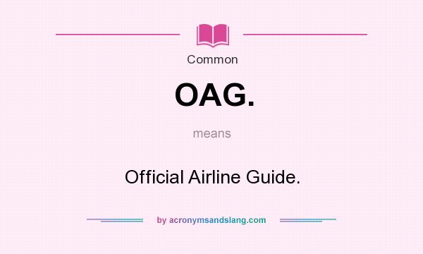 What does OAG. mean? It stands for Official Airline Guide.
