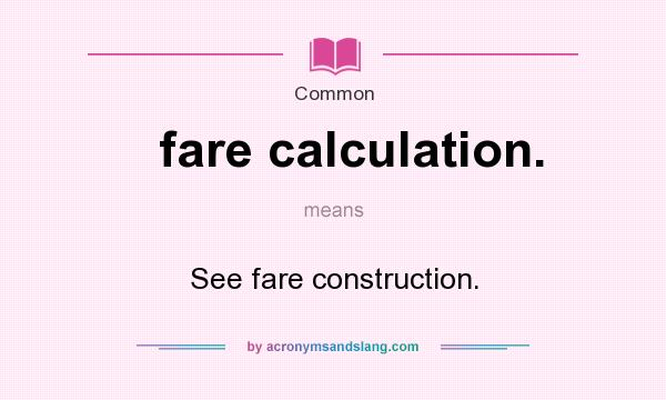 What does fare calculation. mean? It stands for See fare construction.