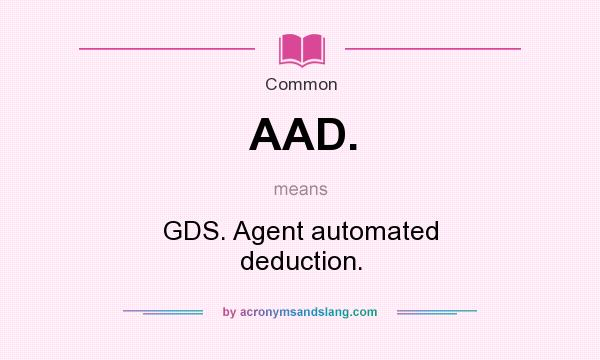 What does AAD. mean? It stands for GDS. Agent automated deduction.