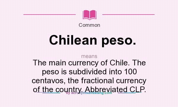 What does Chilean peso. mean? It stands for The main currency of Chile. The peso is subdivided into 100 centavos, the fractional currency of the country. Abbreviated CLP.