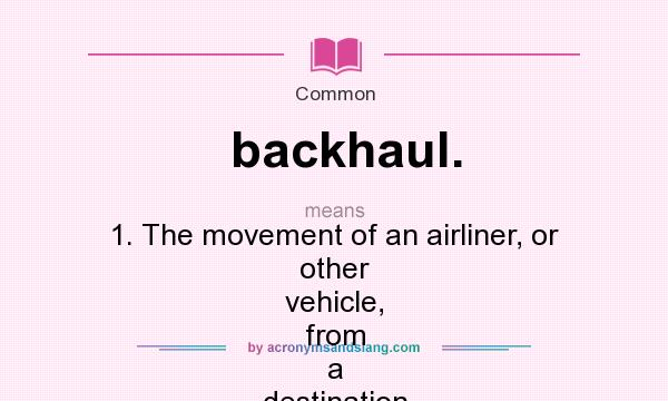 What does backhaul. mean? It stands for 1. The movement of an airliner, or other vehicle, from a destination to the point of origin. 2. The shipment of cargo on a returning vehicle.