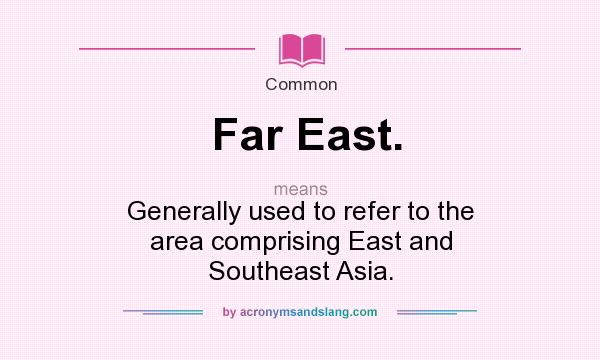 What does Far East. mean? It stands for Generally used to refer to the area comprising East and Southeast Asia.