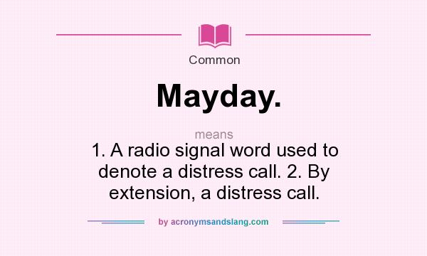 Definition Of Mayday.   Mayday. Stands For 1. A Radio Signal Word Used To  Denote A Distress Call. 2. By Extension, A Distress Call.. By  AcronymsAndSlang.com