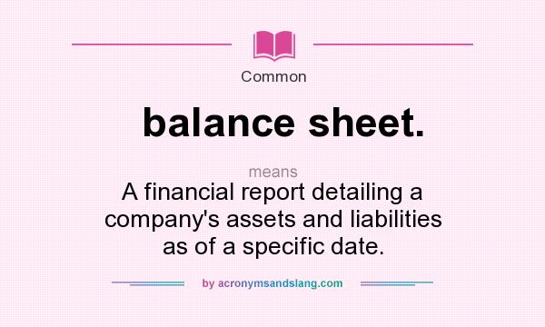 What does balance sheet. mean? It stands for A financial report detailing a company`s assets and liabilities as of a specific date.