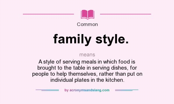 What does family style. mean? It stands for A style of serving meals in which food is brought to the table in serving dishes, for people to help themselves, rather than put on individual plates in the kitchen.