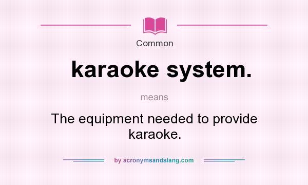 What does karaoke system. mean? It stands for The equipment needed to provide karaoke.