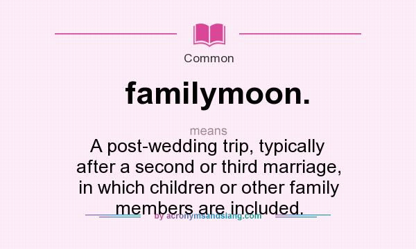 What does familymoon. mean? It stands for A post-wedding trip, typically after a second or third marriage, in which children or other family members are included.