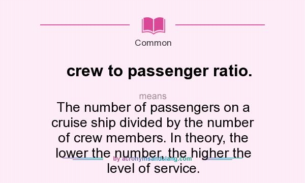 What does crew to passenger ratio. mean? It stands for The number of passengers on a cruise ship divided by the number of crew members. In theory, the lower the number, the higher the level of service.