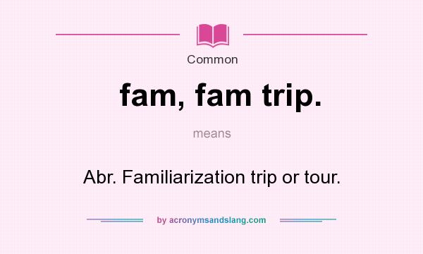 What does fam, fam trip. mean? It stands for Abr. Familiarization trip or tour.