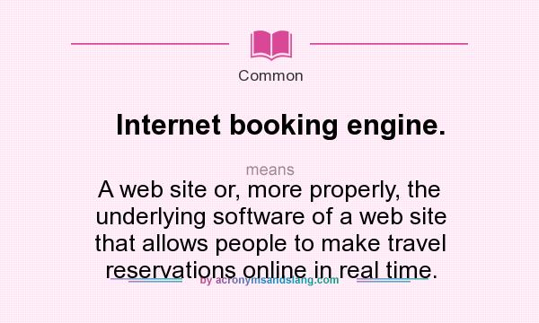What does Internet booking engine. mean? It stands for A web site or, more properly, the underlying software of a web site that allows people to make travel reservations online in real time.