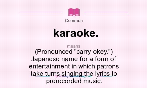 What does karaoke. mean? It stands for (Pronounced carry-okey.) Japanese name for a form of entertainment in which patrons take turns singing the lyrics to prerecorded music.