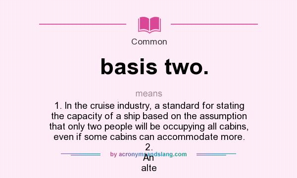 What does basis two. mean? It stands for 1. In the cruise industry, a standard for stating the capacity of a ship based on the assumption that only two people will be occupying all cabins, even if some cabins can accommodate more. 2. An alte