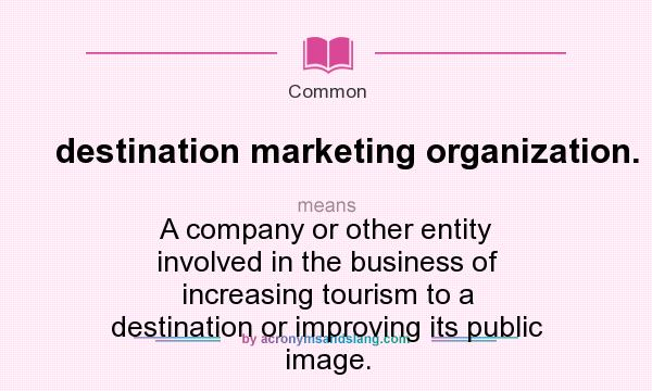 What does destination marketing organization. mean? It stands for A company or other entity involved in the business of increasing tourism to a destination or improving its public image.