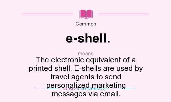 What does e-shell. mean? It stands for The electronic equivalent of a printed shell. E-shells are used by travel agents to send personalized marketing messages via email.