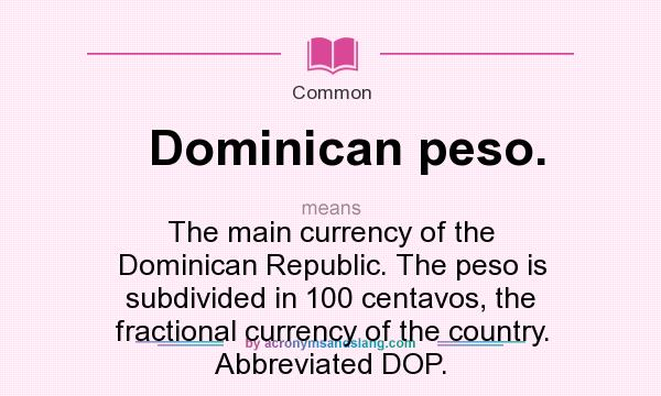 What does Dominican peso. mean? It stands for The main currency of the Dominican Republic. The peso is subdivided in 100 centavos, the fractional currency of the country. Abbreviated DOP.