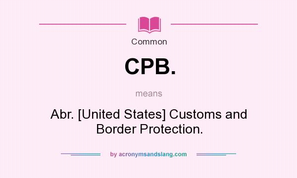 What does CPB. mean? It stands for Abr. [United States] Customs and Border Protection.