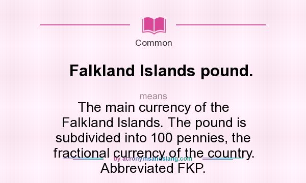 What does Falkland Islands pound. mean? It stands for The main currency of the Falkland Islands. The pound is subdivided into 100 pennies, the fractional currency of the country. Abbreviated FKP.