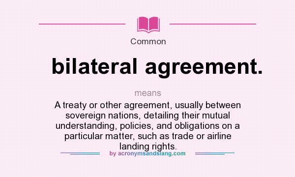 What does bilateral agreement mean definition of bilateral definition of bilateral agreement bilateral agreement stands for a treaty or other agreement usually between sovereign nations detailing their mutual platinumwayz