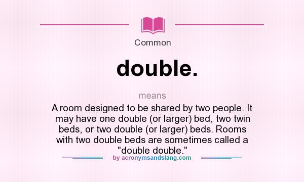 What does double. mean? It stands for A room designed to be shared by two people. It may have one double (or larger) bed, two twin beds, or two double (or larger) beds. Rooms with two double beds are sometimes called a double double.