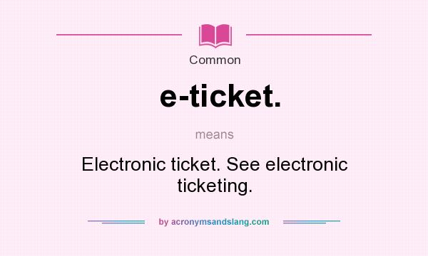 What does e-ticket. mean? It stands for Electronic ticket. See electronic ticketing.
