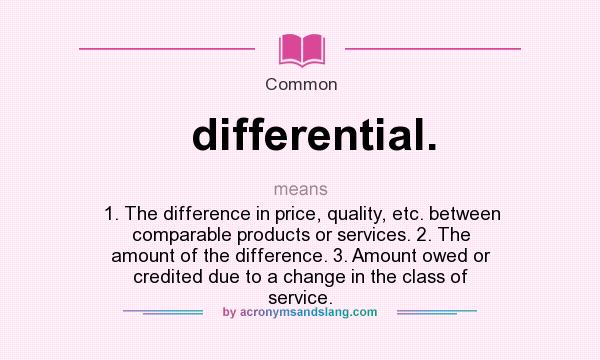 Definition Of Differential.   Differential. Stands For 1. The Difference In  Price, Quality, Etc. Between Comparable Products Or Services. 2.