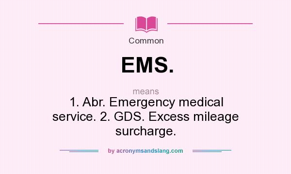 What does EMS. mean? It stands for 1. Abr. Emergency medical service. 2. GDS. Excess mileage surcharge.