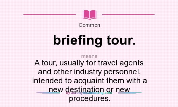 What does briefing tour. mean? It stands for A tour, usually for travel agents and other industry personnel, intended to acquaint them with a new destination or new procedures.