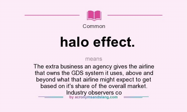 Definition Of Halo Effect.   Halo Effect. Stands For The Extra Business An  Agency Gives The Airline That Owns The GDS System It Uses, ...