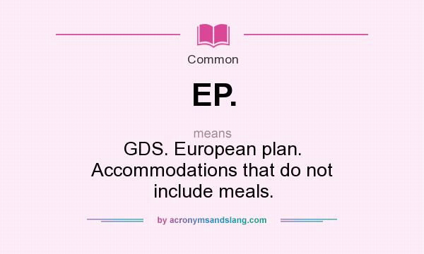 What does EP. mean? It stands for GDS. European plan. Accommodations that do not include meals.