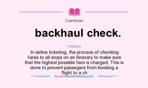 What does backhaul check. mean? It stands for In airline ticketing, the process of checking fares to all stops on an itinerary to make sure that the highest possible fare is charged. This is done to prevent passegers from booking a flight to a ch