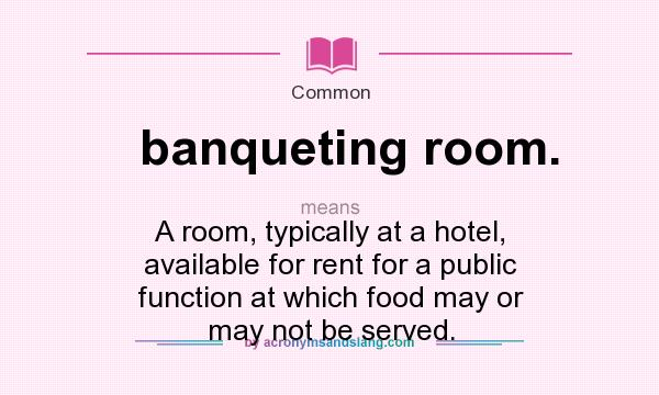 What does banqueting room. mean? It stands for A room, typically at a hotel, available for rent for a public function at which food may or may not be served.
