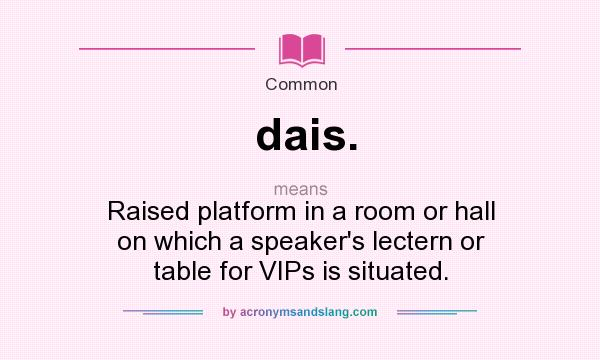 What does dais. mean? It stands for Raised platform in a room or hall on which a speaker`s lectern or table for VIPs is situated.