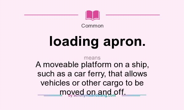 What does loading apron. mean? It stands for A moveable platform on a ship, such as a car ferry, that allows vehicles or other cargo to be moved on and off.
