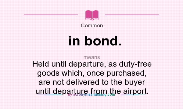 What does in bond. mean? It stands for Held until departure, as duty-free goods which, once purchased, are not delivered to the buyer until departure from the airport.