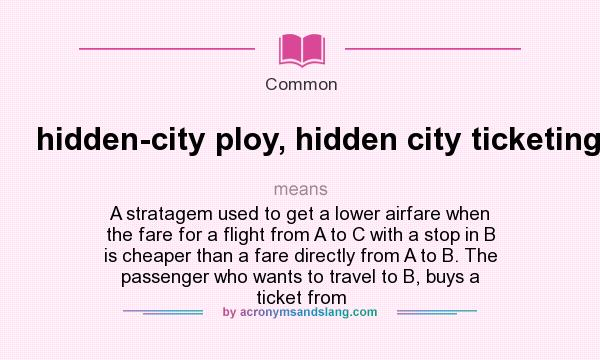What does hidden-city ploy, hidden city ticketing. mean? It stands for A stratagem used to get a lower airfare when the fare for a flight from A to C with a stop in B is cheaper than a fare directly from A to B. The passenger who wants to travel to B, buys a ticket from