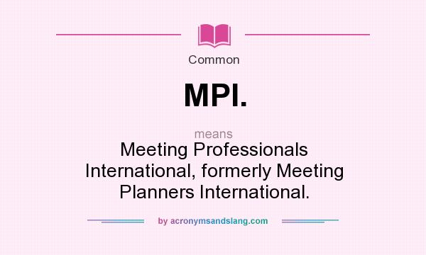 What does MPI. mean? It stands for Meeting Professionals International, formerly Meeting Planners International.