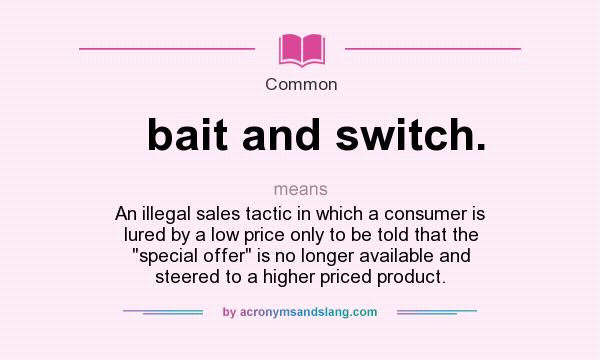 What does bait and switch. mean? It stands for An illegal sales tactic in which a consumer is lured by a low price only to be told that the special offer is no longer available and steered to a higher priced product.