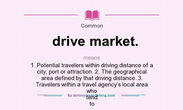 What does drive market. mean? It stands for 1. Potential travelers within driving distance of a city, port or attraction. 2. The geographical area defined by that driving distance. 3. Travelers within a travel agency's local area who tend to
