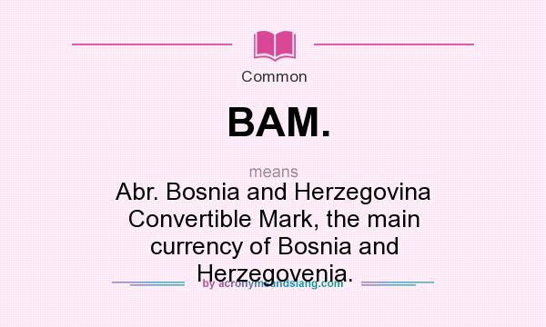 What does BAM. mean? It stands for Abr. Bosnia and Herzegovina Convertible Mark, the main currency of Bosnia and Herzegovenia.
