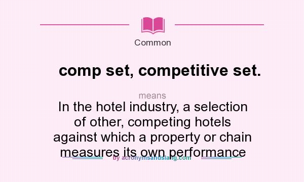What does comp set, competitive set. mean? It stands for In the hotel industry, a selection of other, competing hotels against which a property or chain measures its own performance