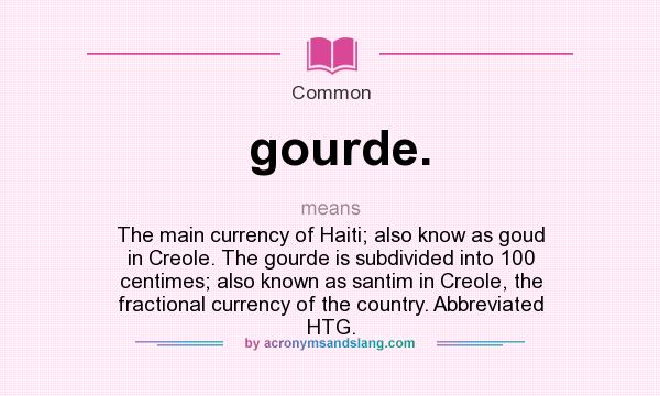 What does gourde. mean? It stands for The main currency of Haiti; also know as goud in Creole. The gourde is subdivided into 100 centimes; also known as santim in Creole, the fractional currency of the country. Abbreviated HTG.