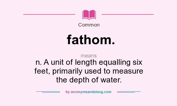 Superb Definition Of Fathom.   Fathom. Stands For N. A Unit Of Length Equalling  Six Feet, Primarily Used To Measure The Depth Of Water.. By  AcronymsAndSlang.com