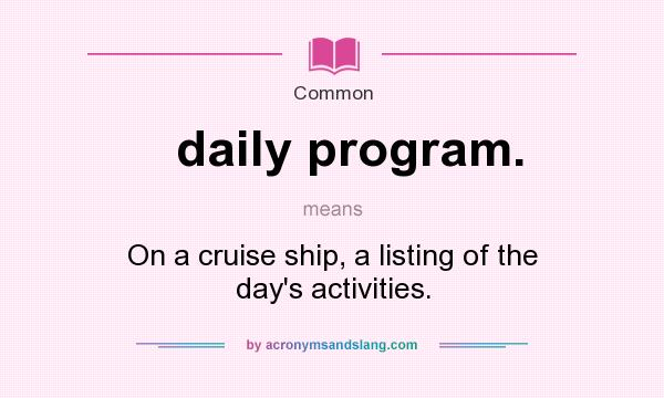 What does daily program. mean? It stands for On a cruise ship, a listing of the day`s activities.