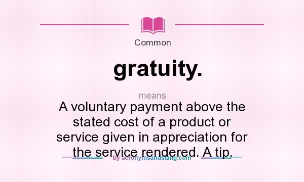 What does gratuity. mean? It stands for A voluntary payment above the stated cost of a product or service given in appreciation for the service rendered. A tip.