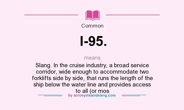 What does I-95. mean? It stands for Slang. In the cruise industry, a broad service corridor, wide enough to accommodate two forklifts side by side, that runs the length of the ship below the water line and provides access to all (or mos